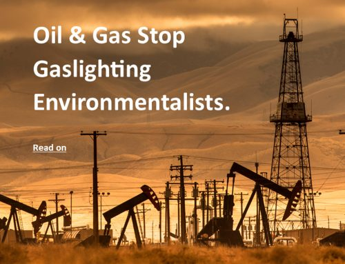Time To Stop Oil & Gas Industry Gaslighting Environmentalists